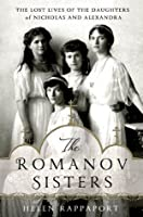 The Romanov Sisters: The Lost Lives of the Daughters of Nicholas and Alexandra (The Romanov Sisters #2)