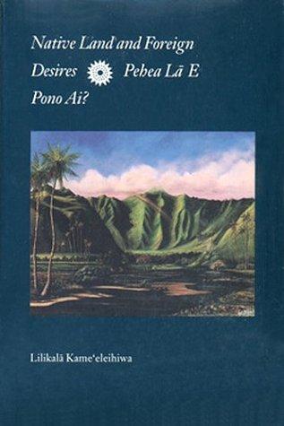 Native Land and Foreign Desires: Pehea Lā E Pono Ai? How Shall We Live in Harmony? Lilikalā K. Kame;eleihiwa