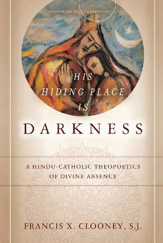 His Hiding Place Is DarknessA Hindu-Catholic Theopoetics of Divine Absence (Encountering Traditions)