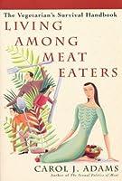 Living Among Meat Eaters: The Vegetarian's Survival Handbook