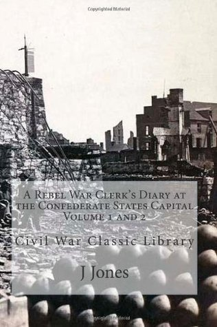 A Rebel A Rebel War Clerks Diary at the Confederate States Capital Volume 1 and 2: Civil War Classic Library  by  J.B. Jones