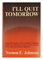 I'll Quit Tomorrow: A Practical Guide to the Alcoholism Treatment Which has Worked for Seven Out of Ten Exposed to the Johnson Institute Approach