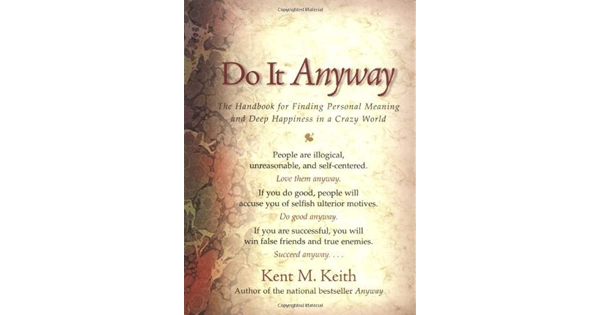 Do it anyway the handbook for finding personal meaning and deep do it anyway the handbook for finding personal meaning and deep happiness in a crazy world by kent m keith solutioingenieria Images