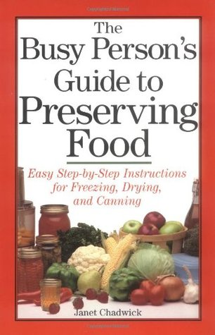 The Busy Person's Guide to Preserving Food: Easy Step-by-Step Instructions for Freezing, Drying, and Canning