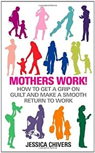 Mothers Work! How to Get a Grip on Guilt and Make a Smooth Return to Work
