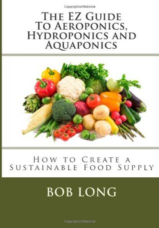 The EZ Guide To Aeroponics, Hydroponics and Aquaponics: How to Create a Sustainable Food Supply