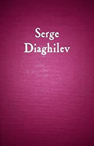 Serge Diaghilev: His Life, His Work, His Legend