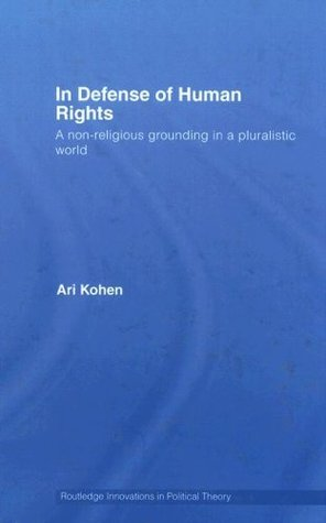 In Defense of Human Rights: A Non-Religious Grounding in a Pluralistic World (Routledge Innovations in Political Theory)