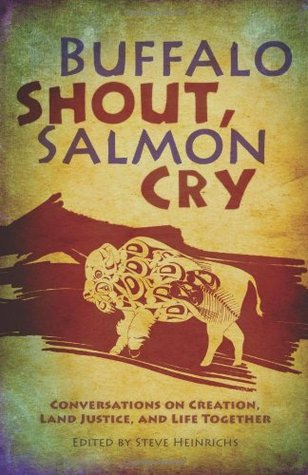 Buffalo Shout, Salmon Cry: Conversations on Creation, Land Justice, and Life Together