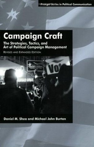 Campaign Craft: The Strategies, Tactics, and Art of Political Campaign Management