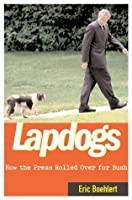 Lapdogs: How the Press Lay Down for the Bush White House