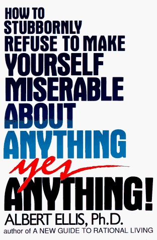 How to Stubbornly Refuse to Make Yourself Miserable About Any... by Albert Ellis