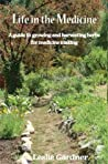 Life in the Medicine: A Guide to Growing and Harvesting Herbs for Medicine Making