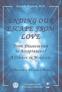 Ending Our Escape from Love: From Dissociation to Acceptance of A Course in Miracles