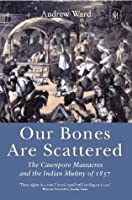 Our Bones are Scattered: Cawnpore Massacres and the Indian Mutiny of 1857