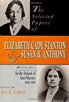 The Selected Papers of Elizabeth Cady Stanton and Susan B. Anthony: In the School of Anti-Slavery, 1840 to 1866 (Selected Papers of Elizabeth Cady Staton and Susan B. Anthony)