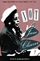 Not June Cleaver: Women and Gender in Postwar America, 1945-1960 (Critical Perspectives on the Past)