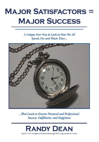 Major Satisfactors = Major Success:A Unique New Way to Look at How We All Spend, Use and Waste Time that Leads to Greater Personal and Professional Success, Fulfillment, and Happiness