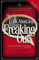 How to Talk About Jesus without Freaking Out: An Easy to Use Practical Guide to Relationship Witnessing