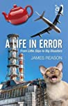 A Life in Error: From Little Slips to Big Disasters. by James Reason