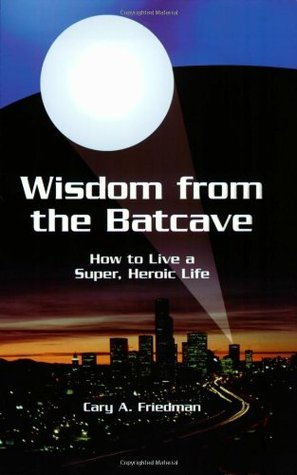 Wisdom from the Batcave: How to Live a Super, Heroic Life