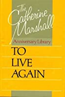 To live again (The Catherine Marshall anniversary library)