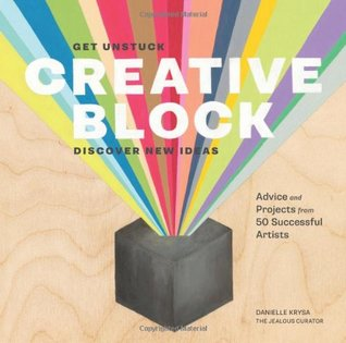 Creative Block: Get Unstuck, Discover New Ideas. Advice  Projects from 50 Successful Artists