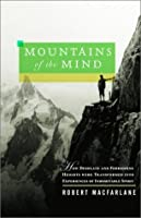 Mountains of the Mind: How Desolate and Forbidding Heights Were Transformed into Experiences of Indomitable Spirit
