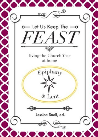 Let Us Keep the Feast: Living the Church Year at Home (Epiphany and Lent)