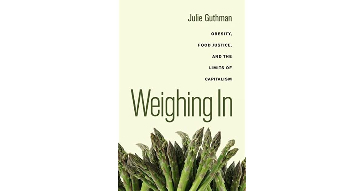 Weighing In Obesity Food Justice And The Limits Of Capitalism By Julie Guthman