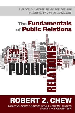 The Fundamentals of Public Relations: A Practical Overview Of The Art and Business of Public Relations Robert Z. Chew