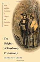 The Origins of Proslavery Christianity: White and Black Evangelicals in Colonial and Antebellum Virginia