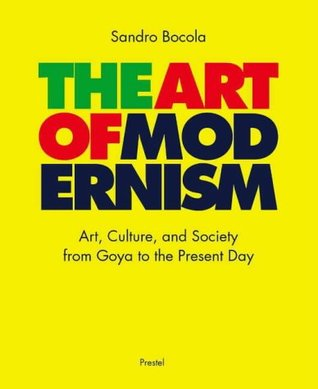 The Art of Modernism: Art, Culture, and Society from Goya to the Present Day