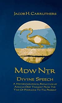 MDW NTR Divine Speech: A Historiographical Reflection of African Deep Thought from the time of the Pharaohs to the Present