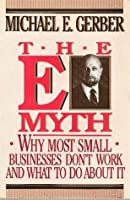 The E-Myth: Why Most small Businesses Don't Work and What to Do about It