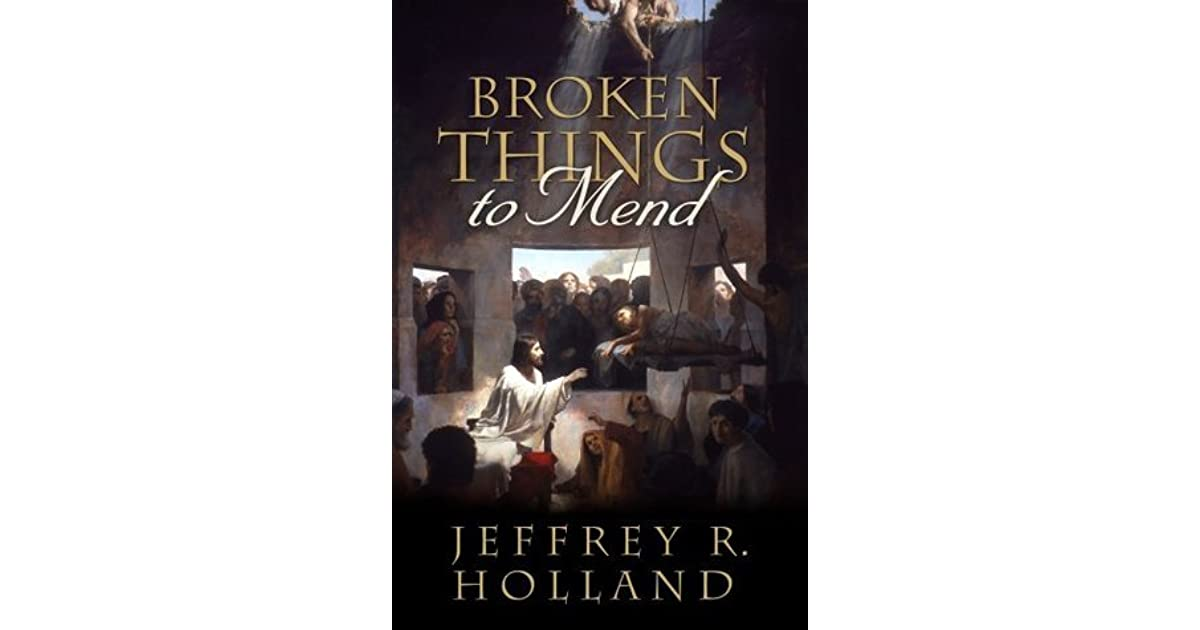 Broken Things To Mend By Jeffrey R Holland