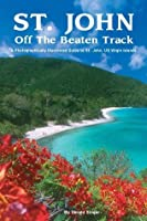 St. John Off the Beaten Track: A Photographically Illustrated Guide to St. John, Us Virgin Islands