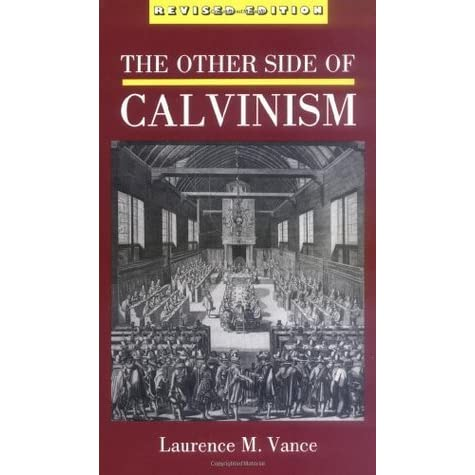 The Other Side Of Calvinism By Laurence M Vance