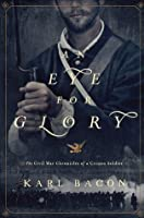 Eye For Glory: The Civil War Chronicles of a Civil War Soldier