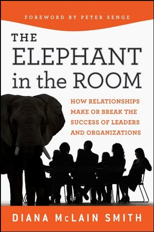 Elephant in the Room: How Relationships Make or Break the Success of Leaders and Organizations (The Jossey-Bass Business & Management Series Book 7)