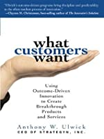 What Customers Want: Using Outcome-Driven Innovation to Create Breakthrough Products and Services: Using Outcome-Driven Innovation to Create Breakthrough ... (Marketing/Sales/Advertising & Promotion)