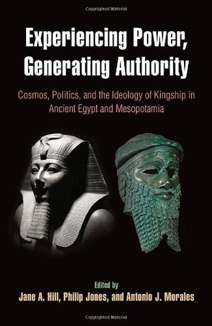 Experiencing Power, Generating Authority Cosmos, Politics, and the Ideology of Kingship in Ancient Egypt and Mesopotamia