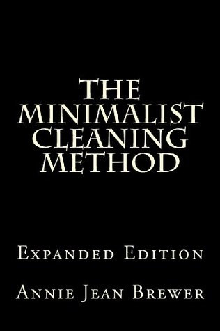 The Minimalist Cleaning Method Expanded Edition: How to Clean Your Home With a Minimum of Money, Supplies and Time
