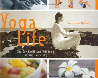Yoga Life: Discover Health and Well-Being, All Day, Every Day Lorna Lee Malcolm