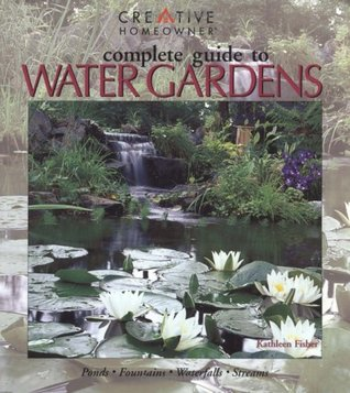 Complete Guide to Water Gardens: Ponds, Fountains, Waterfalls, Streams by Kathleen Fisher