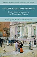 The American Bourgeoisie: Distinction and Identity in the Nineteenth Century (Palgrave Studies in Cultural and Intellectual History)