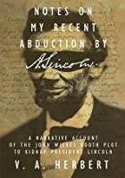 Notes on My Recent Abduction by A. Lincoln: A Narrative Account of the John Wilkes Booth Plot to Kidnap President Lincoln