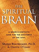 The Spiritual Brain: A Neuroscientist's Case for the Existence of the Soul