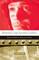 Bioethics and Armed Conflict: Moral Dilemmas of Medicine and War (Basic Bioethics)
