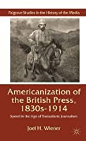 The Americanization of the British Press, 1830s-1914: Speed in the Age of Transatlantic Journalism (Palgrave Studies in the History of the Media)
